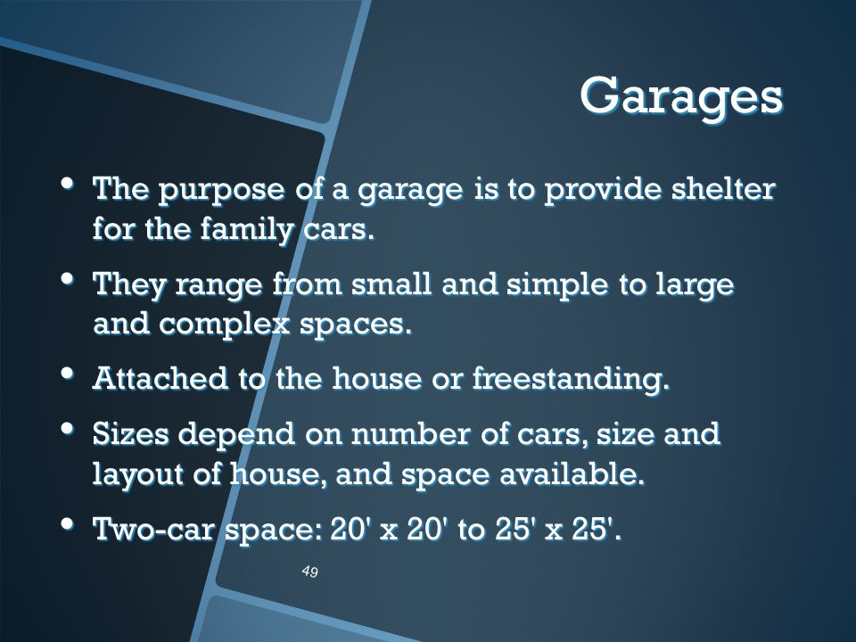 Garages The purpose of a garage is to provide shelter for the family cars. They range from small and simple to large and complex spaces.