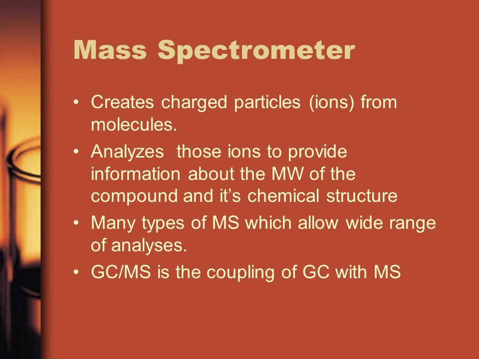 Mass Spectrometer Creates charged particles (ions) from molecules.