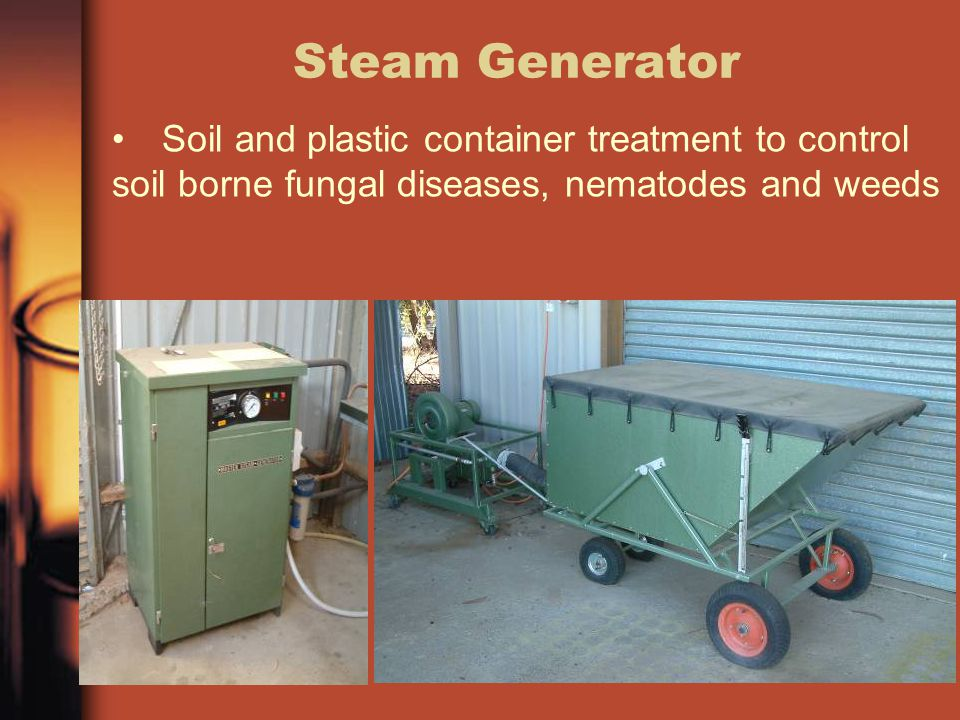 Steam Generator Soil and plastic container treatment to control soil borne fungal diseases, nematodes and weeds.