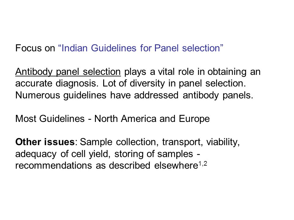 Focus on Indian Guidelines for Panel selection Antibody panel selection plays a vital role in obtaining an accurate diagnosis. Lot of diversity in panel selection. Numerous guidelines have addressed antibody panels. Most Guidelines - North America and Europe Other issues: Sample collection, transport, viability, adequacy of cell yield, storing of samples - recommendations as described elsewhere1,2