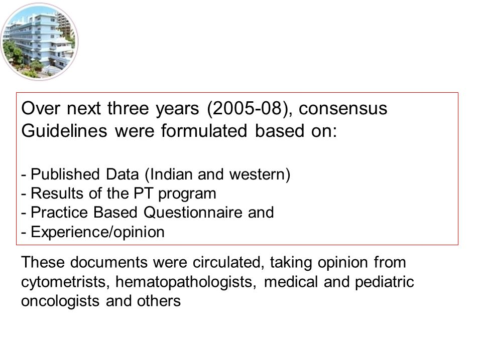 Over next three years (2005-08), consensus Guidelines were formulated based on: - Published Data (Indian and western) - Results of the PT program - Practice Based Questionnaire and - Experience/opinion