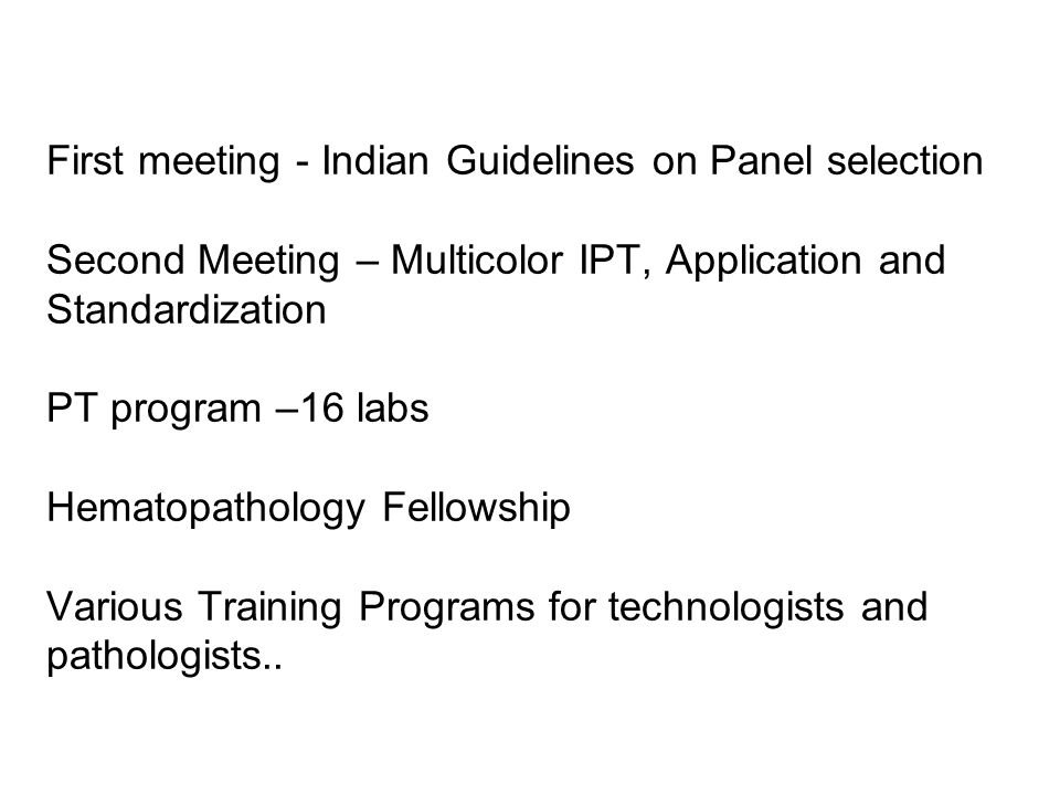 First meeting - Indian Guidelines on Panel selection Second Meeting – Multicolor IPT, Application and Standardization PT program –16 labs Hematopathology Fellowship Various Training Programs for technologists and pathologists..
