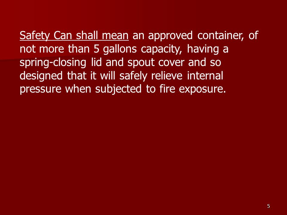 Safety Can shall mean an approved container, of not more than 5 gallons capacity, having a spring-closing lid and spout cover and so designed that it will safely relieve internal pressure when subjected to fire exposure.