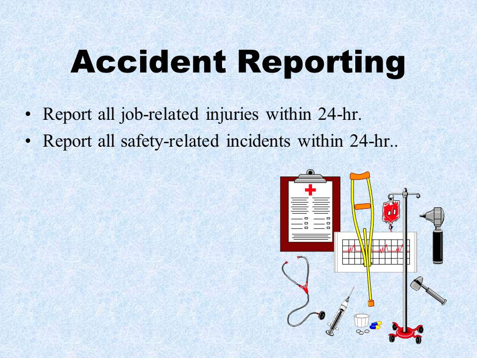 Accident Reporting Report all job-related injuries within 24-hr.