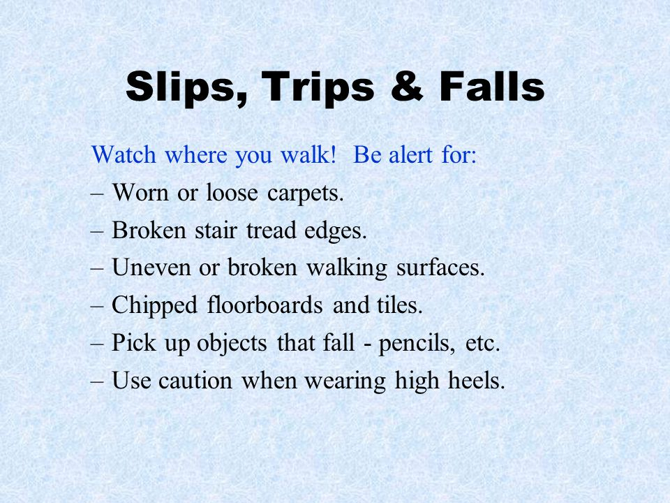 Slips, Trips & Falls Watch where you walk! Be alert for: