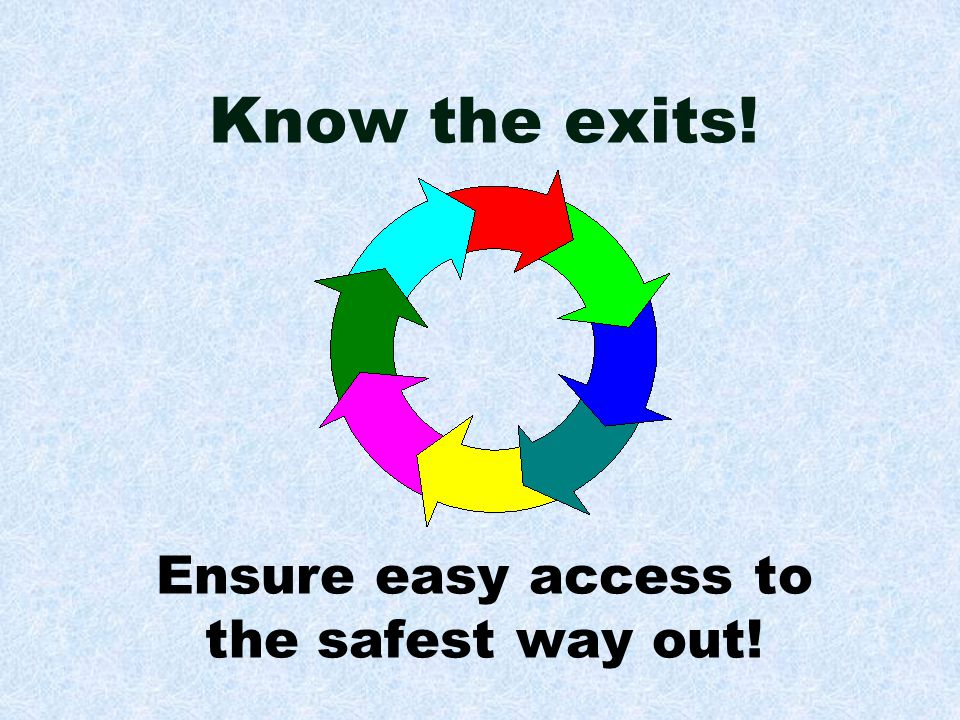 Know the exits! Ensure easy access to the safest way out!