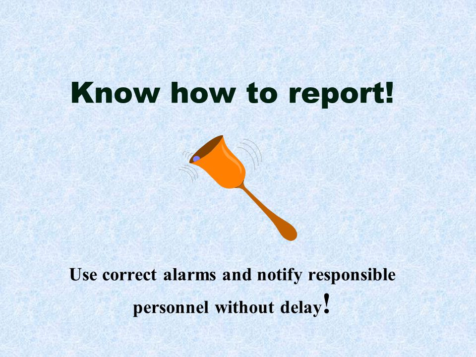 Know how to report! Use correct alarms and notify responsible personnel without delay!