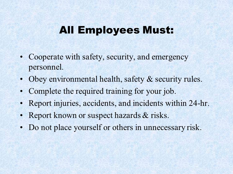 All Employees Must: Cooperate with safety, security, and emergency personnel. Obey environmental health, safety & security rules.