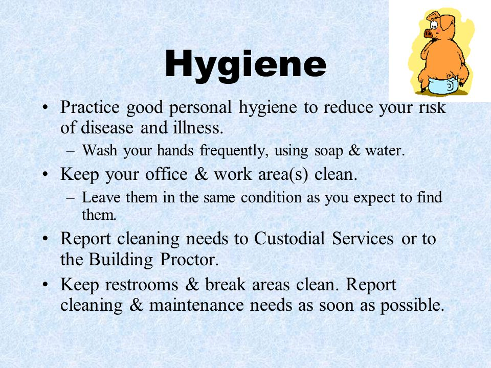 Hygiene Practice good personal hygiene to reduce your risk of disease and illness. Wash your hands frequently, using soap & water.