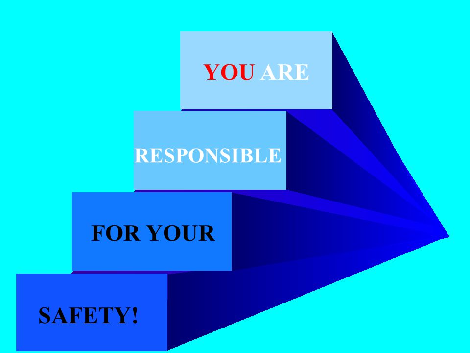 YOU ARE RESPONSIBLE FOR YOUR SAFETY!