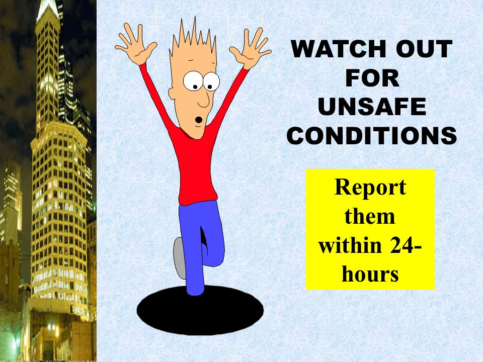 WATCH OUT FOR UNSAFE CONDITIONS Report them within 24-hours