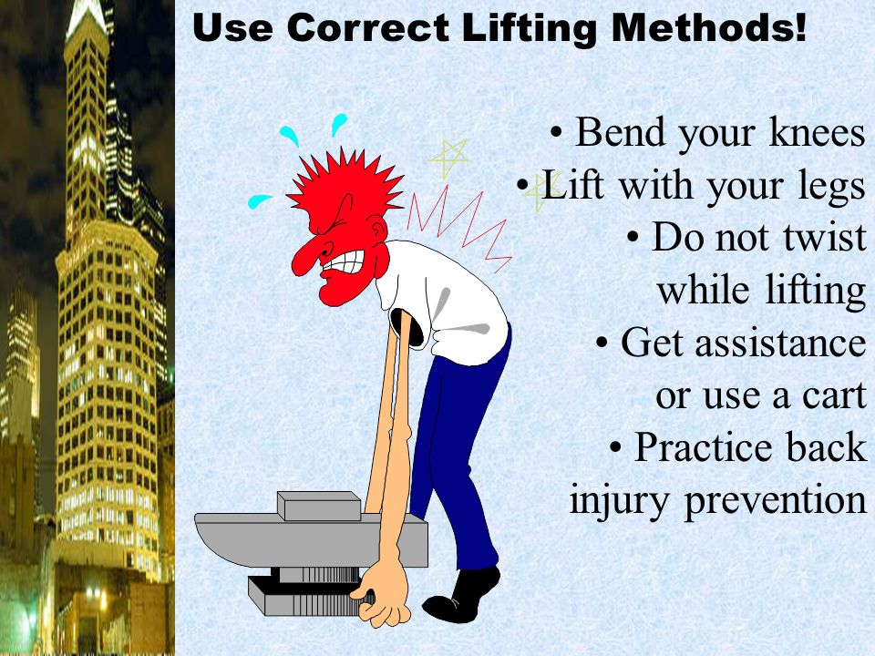• Bend your knees • Lift with your legs • Do not twist while lifting