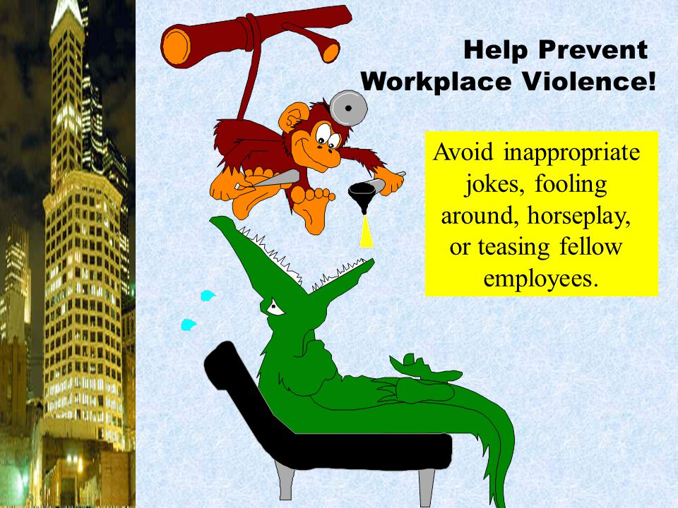 Help Prevent Workplace Violence! Avoid inappropriate. jokes, fooling. around, horseplay, or teasing fellow.