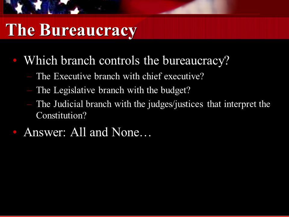 The Bureaucracy Which branch controls the bureaucracy