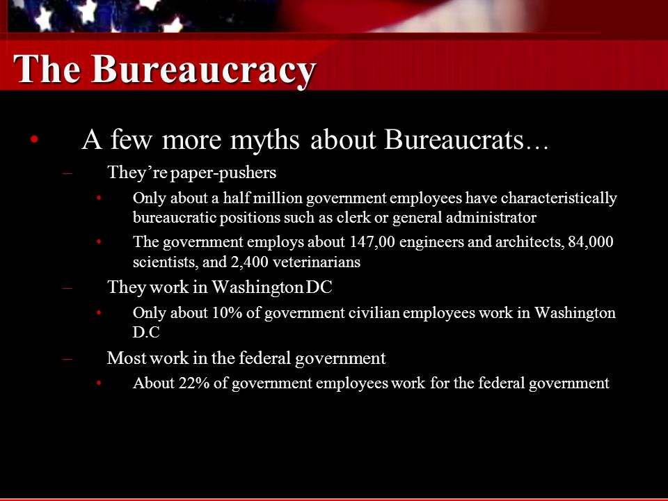 The Bureaucracy A few more myths about Bureaucrats…