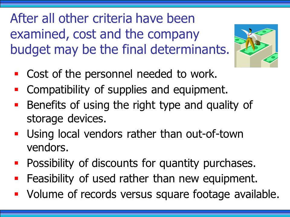 RECORDS MANAGEMENT 4/1/2017. After all other criteria have been examined, cost and the company budget may be the final determinants.
