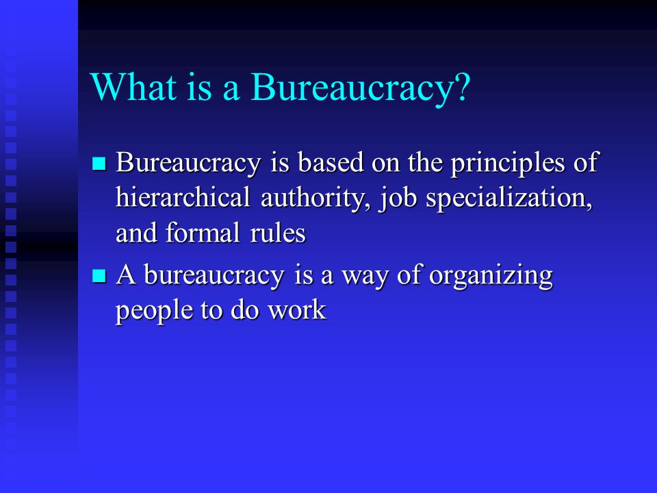 What is a Bureaucracy Bureaucracy is based on the principles of hierarchical authority, job specialization, and formal rules.