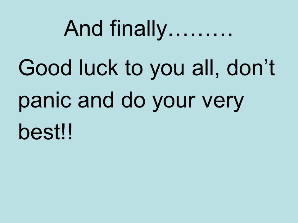 And finally……… Good luck to you all, don't panic and do your very best!!