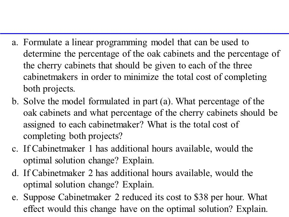 Formulate a linear programming model that can be used to determine the percentage of the oak cabinets and the percentage of the cherry cabinets that should be given to each of the three cabinetmakers in order to minimize the total cost of completing both projects.