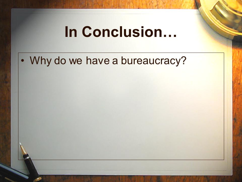 In Conclusion… Why do we have a bureaucracy