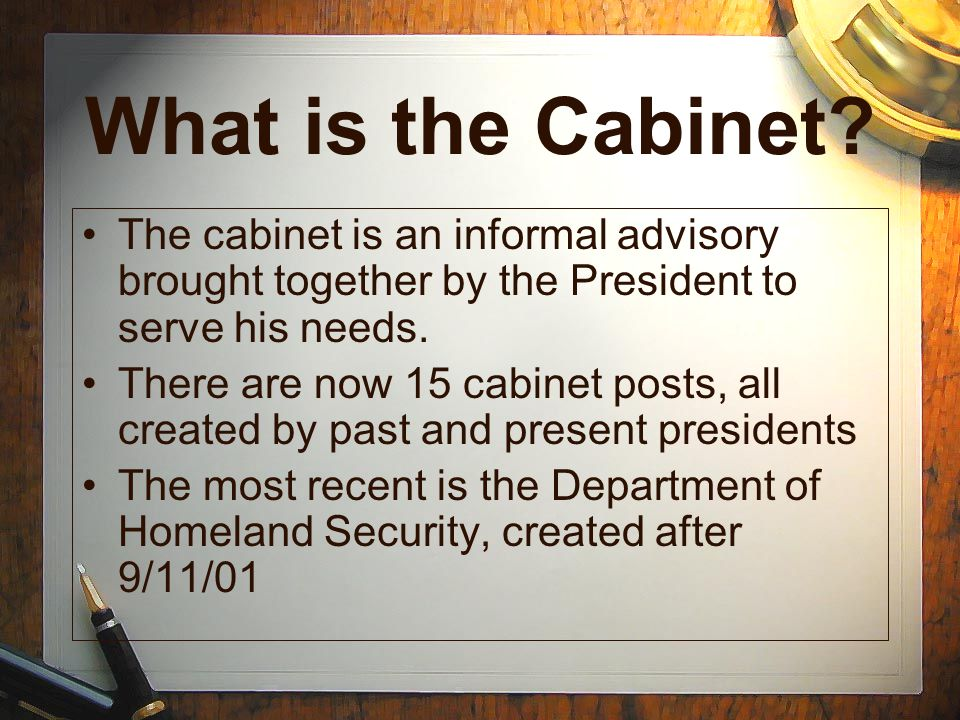 What is the Cabinet The cabinet is an informal advisory brought together by the President to serve his needs.