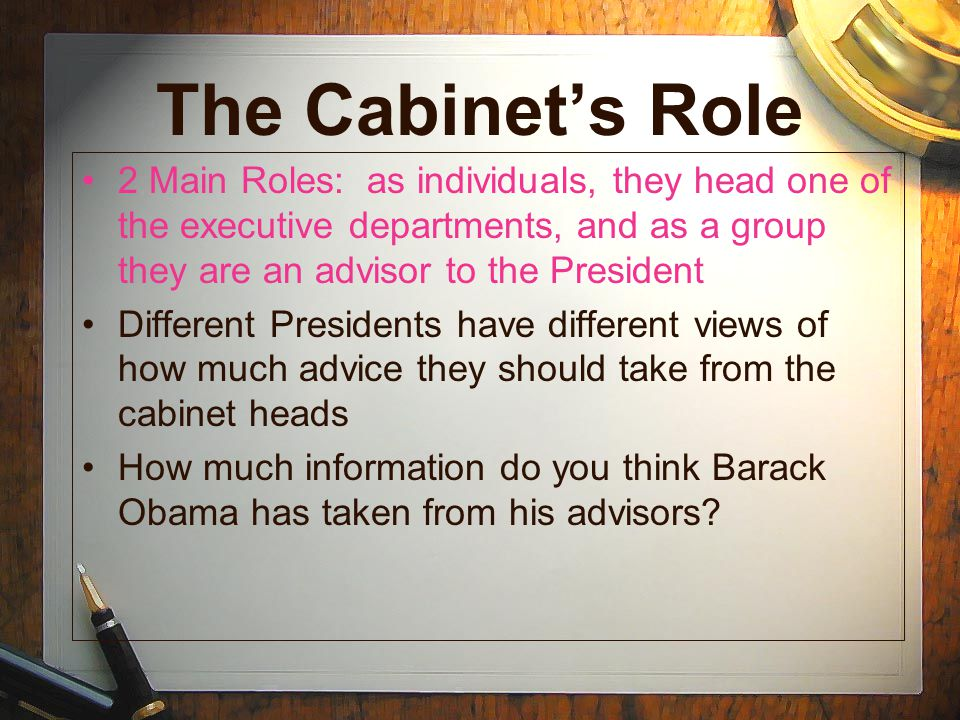 The Cabinet's Role 2 Main Roles: as individuals, they head one of the executive departments, and as a group they are an advisor to the President.