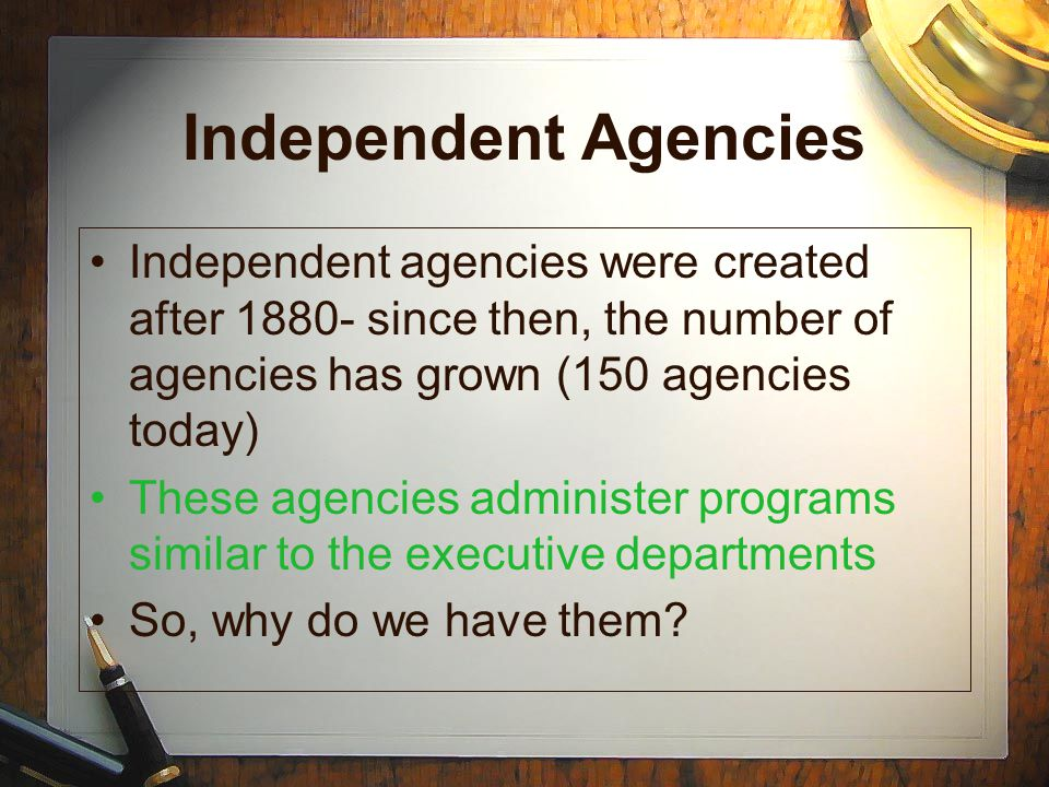 Independent Agencies Independent agencies were created after 1880- since then, the number of agencies has grown (150 agencies today)