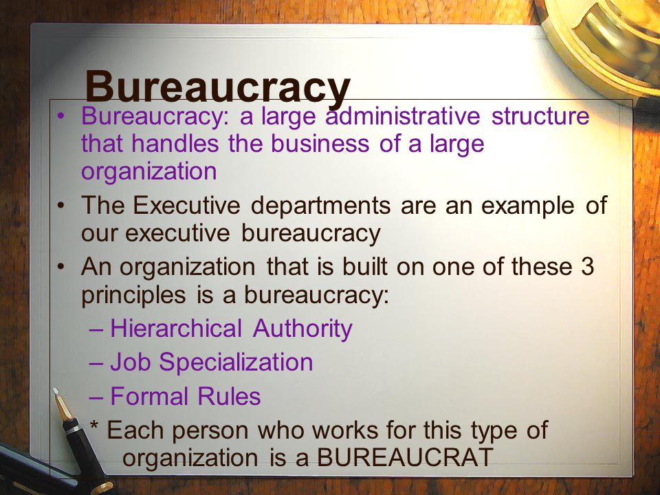 Bureaucracy Bureaucracy: a large administrative structure that handles the business of a large organization.