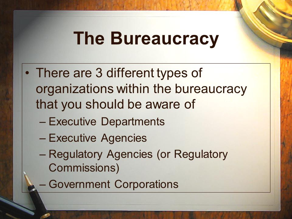 The Bureaucracy There are 3 different types of organizations within the bureaucracy that you should be aware of.