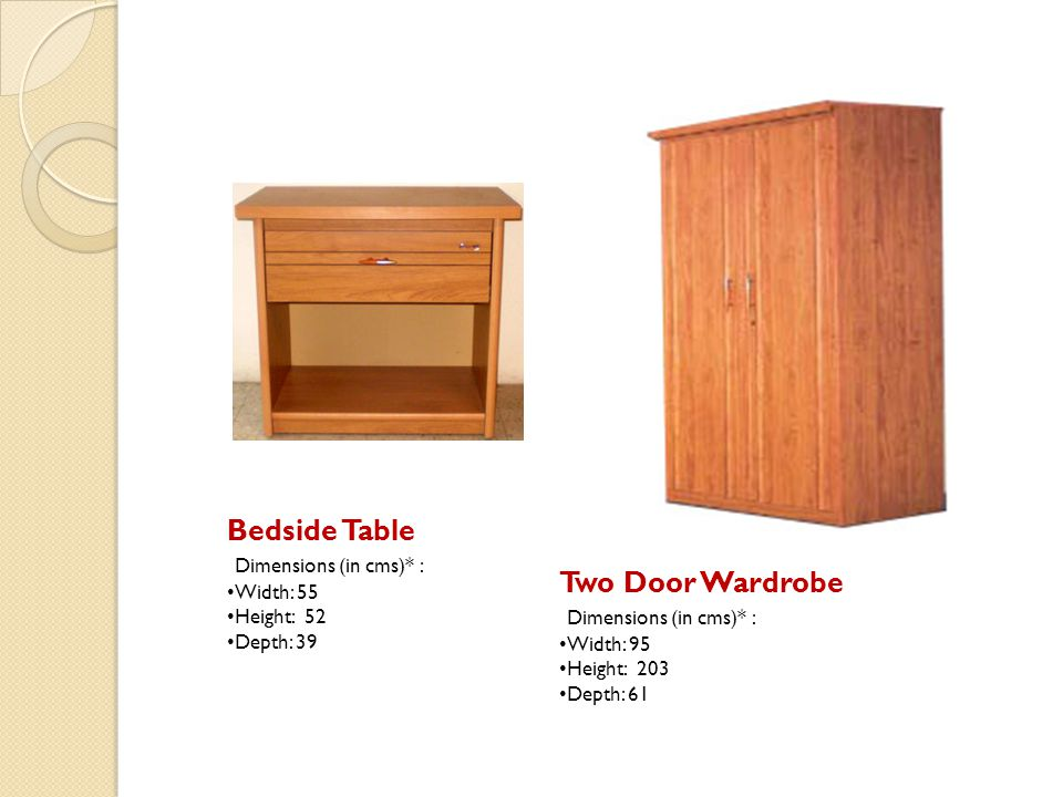 Bedside Table Two Door Wardrobe Dimensions (in cms)* :