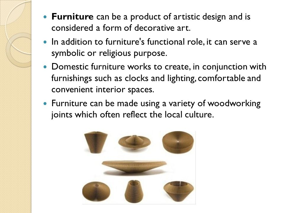 Furniture can be a product of artistic design and is considered a form of decorative art.