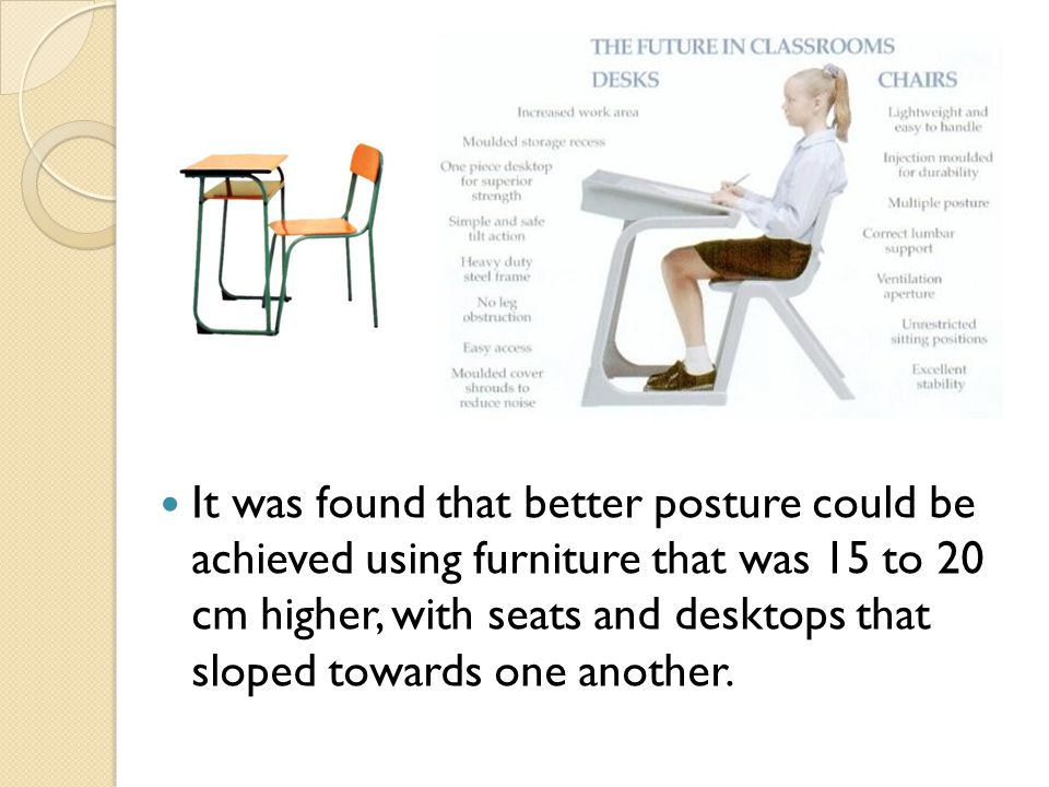 It was found that better posture could be achieved using furniture that was 15 to 20 cm higher, with seats and desktops that sloped towards one another.