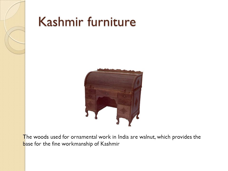 Kashmir furniture The woods used for ornamental work in India are walnut, which provides the base for the fine workmanship of Kashmir.