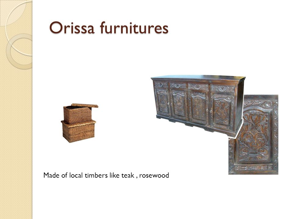 Orissa furnitures Made of local timbers like teak , rosewood