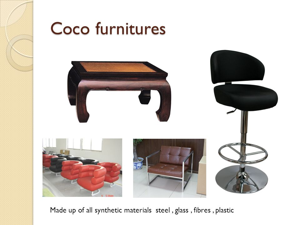 Coco furnitures Made up of all synthetic materials steel , glass , fibres , plastic