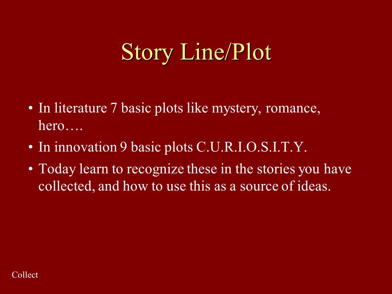 Story Line/Plot In literature 7 basic plots like mystery, romance, hero…. In innovation 9 basic plots C.U.R.I.O.S.I.T.Y.