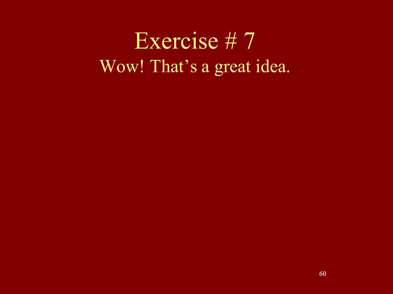Exercise # 7 Wow! That's a great idea.
