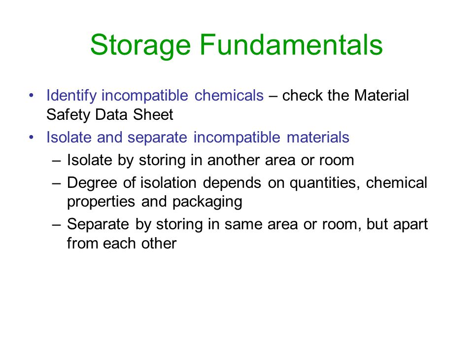 Storage Fundamentals Identify incompatible chemicals – check the Material Safety Data Sheet. Isolate and separate incompatible materials.