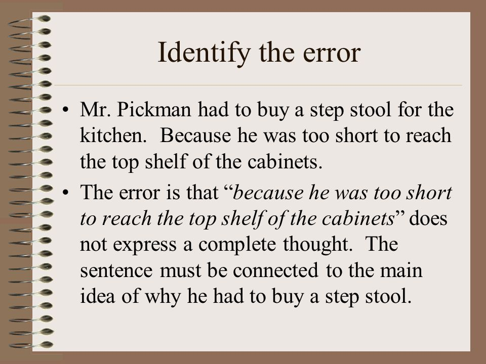 Identify the error Mr. Pickman had to buy a step stool for the kitchen. Because he was too short to reach the top shelf of the cabinets.