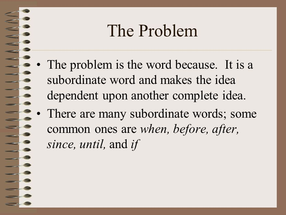 The Problem The problem is the word because. It is a subordinate word and makes the idea dependent upon another complete idea.