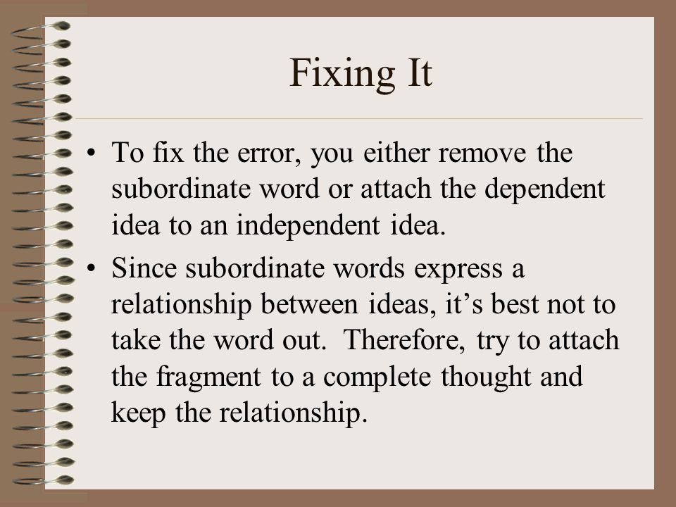 Fixing It To fix the error, you either remove the subordinate word or attach the dependent idea to an independent idea.