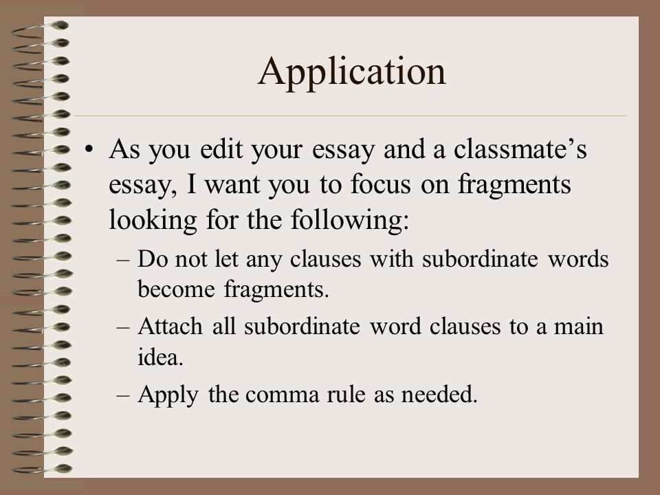 Application As you edit your essay and a classmate's essay, I want you to focus on fragments looking for the following: