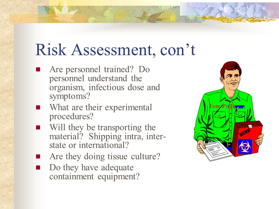 Risk Assessment, con't Tom Pugh. Are personnel trained Do personnel understand the organism, infectious dose and symptoms
