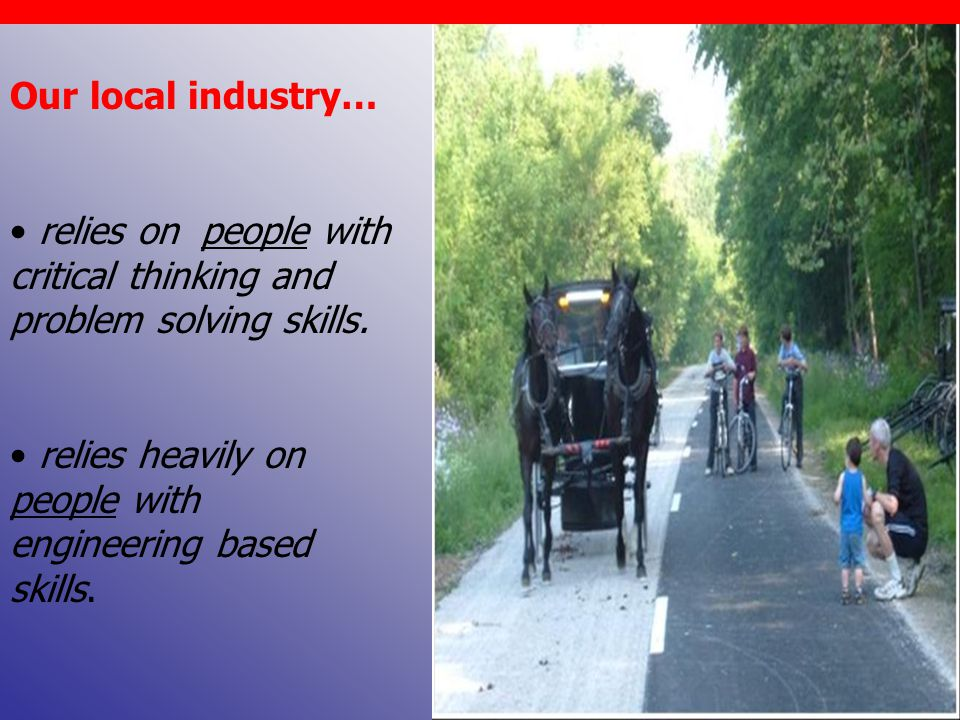 Our local industry… relies on people with critical thinking and problem solving skills.