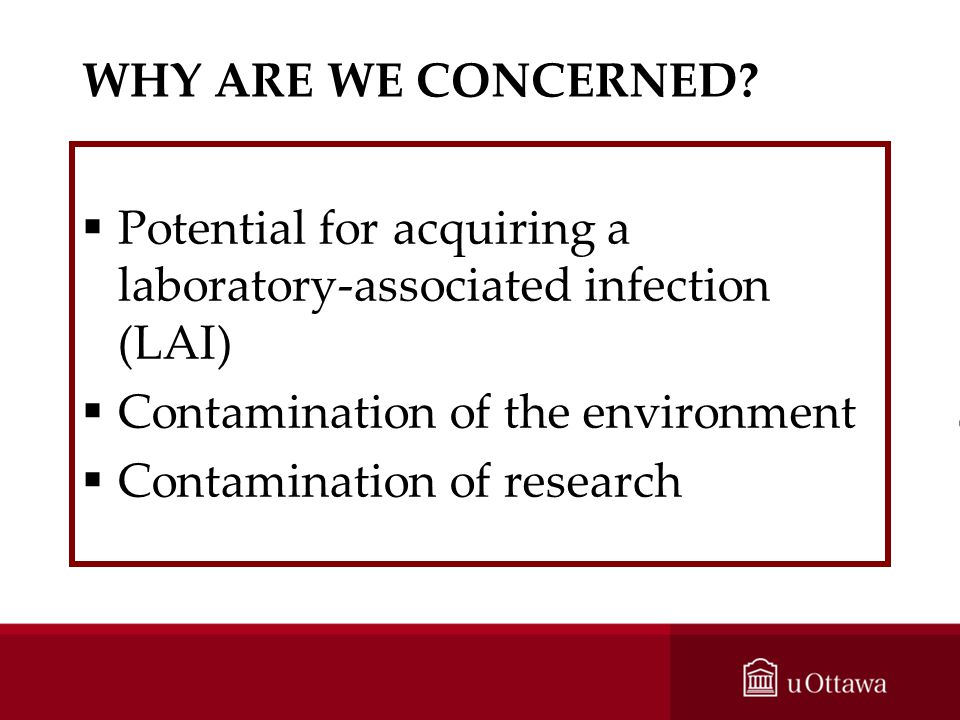 WHY ARE WE CONCERNED Potential for acquiring a laboratory-associated infection (LAI) Contamination of the environment.