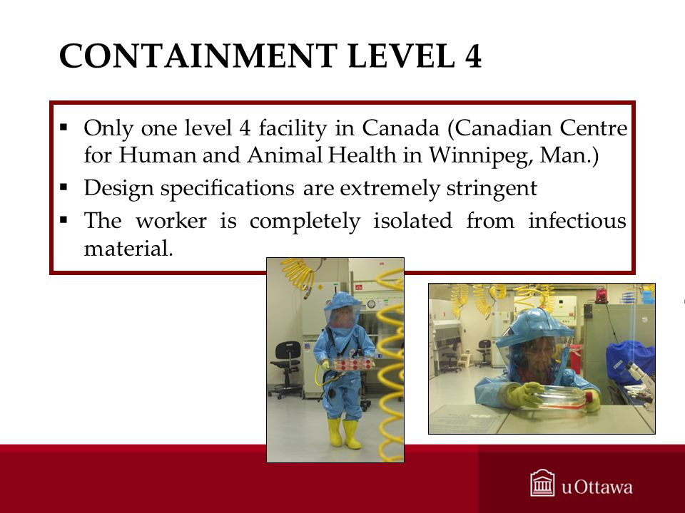 CONTAINMENT LEVEL 4 Only one level 4 facility in Canada (Canadian Centre for Human and Animal Health in Winnipeg, Man.)