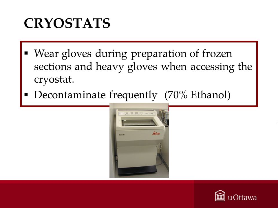 CRYOSTATS Wear gloves during preparation of frozen sections and heavy gloves when accessing the cryostat.