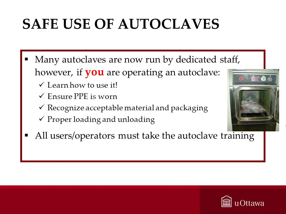 SAFE USE OF AUTOCLAVES Many autoclaves are now run by dedicated staff, however, if you are operating an autoclave:
