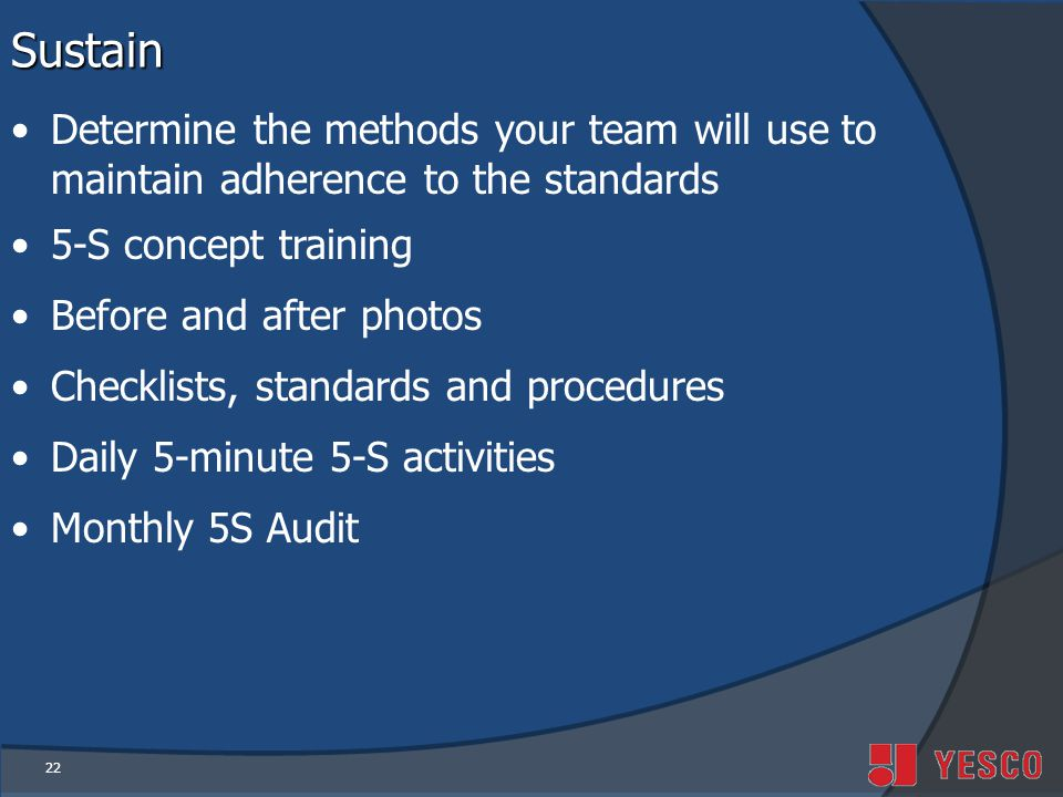 Sustain Determine the methods your team will use to maintain adherence to the standards. 5-S concept training.