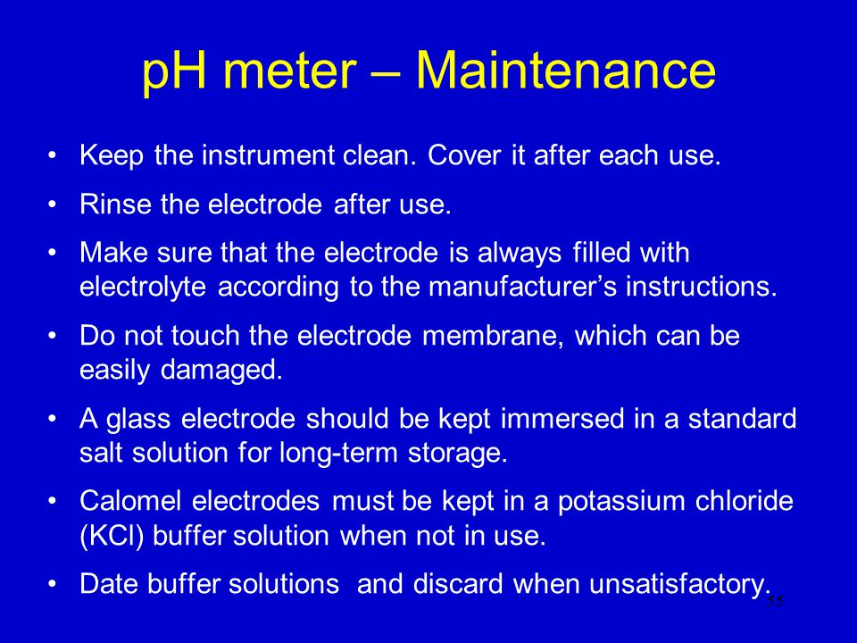 pH meter – Maintenance Keep the instrument clean. Cover it after each use. Rinse the electrode after use.